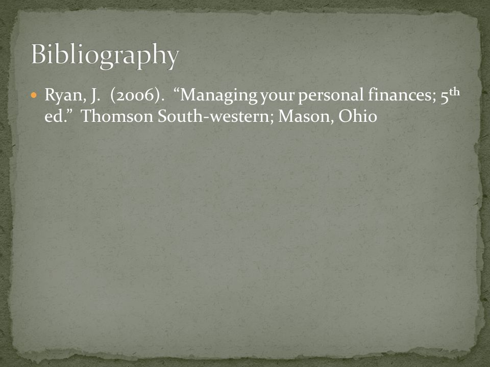 Ryan, J. (2006). Managing your personal finances; 5 th ed. Thomson South-western; Mason, Ohio