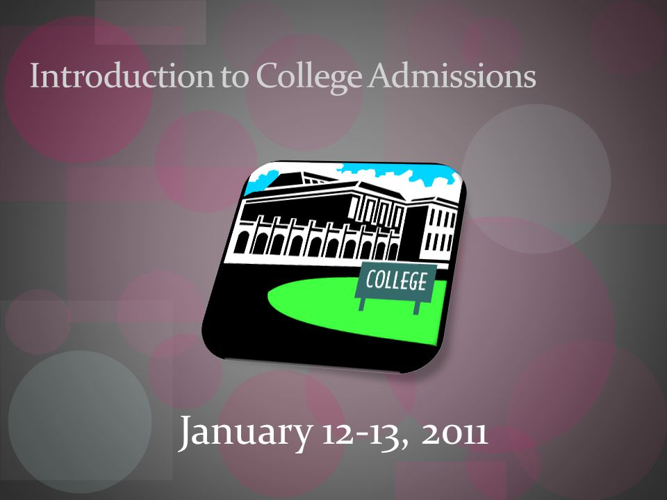 Introduction to College Admissions January 12-13, 2011