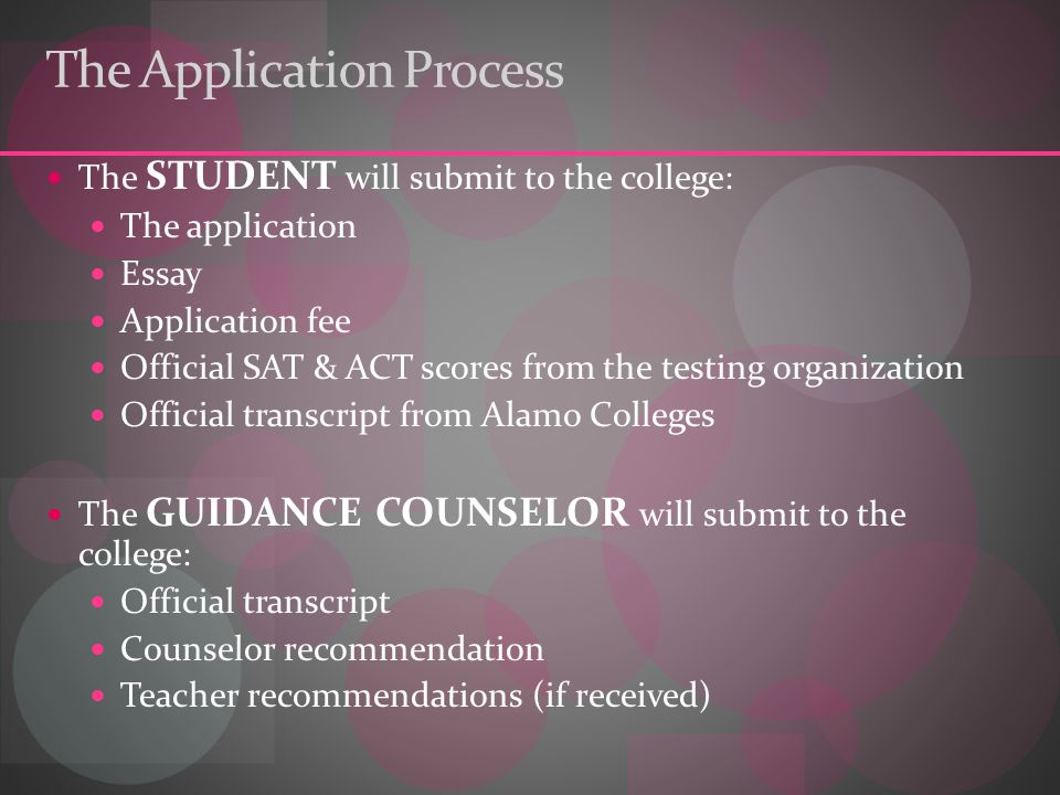 The Application Process The STUDENT will submit to the college: The application Essay Application fee Official SAT & ACT scores from the testing organization Official transcript from Alamo Colleges The GUIDANCE COUNSELOR will submit to the college: Official transcript Counselor recommendation Teacher recommendations (if received)
