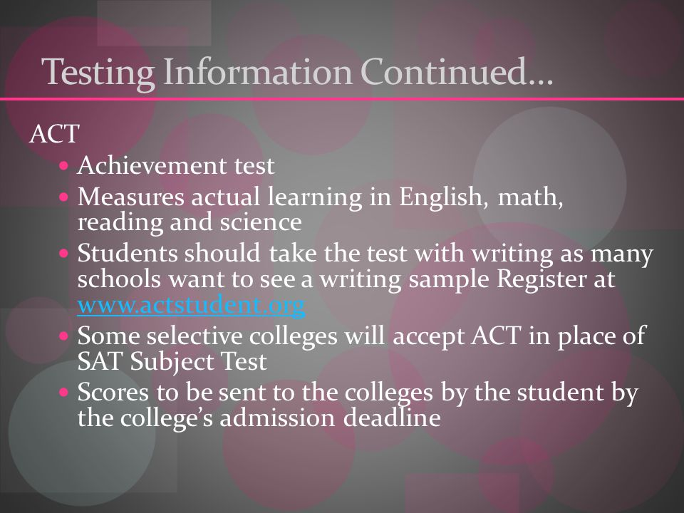 Testing Information Continued… ACT Achievement test Measures actual learning in English, math, reading and science Students should take the test with writing as many schools want to see a writing sample Register at     Some selective colleges will accept ACT in place of SAT Subject Test Scores to be sent to the colleges by the student by the college's admission deadline