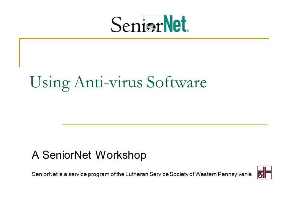 Using Anti-virus Software A SeniorNet Workshop SeniorNet is a service program of the Lutheran Service Society of Western Pennsylvania