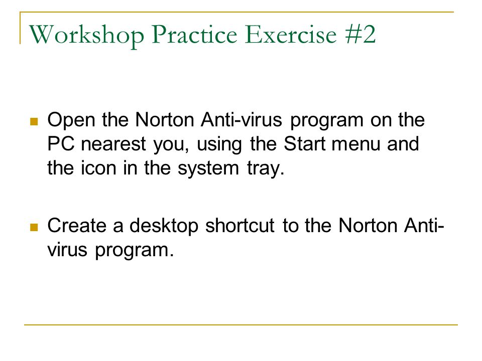 Workshop Practice Exercise #2 Open the Norton Anti-virus program on the PC nearest you, using the Start menu and the icon in the system tray.