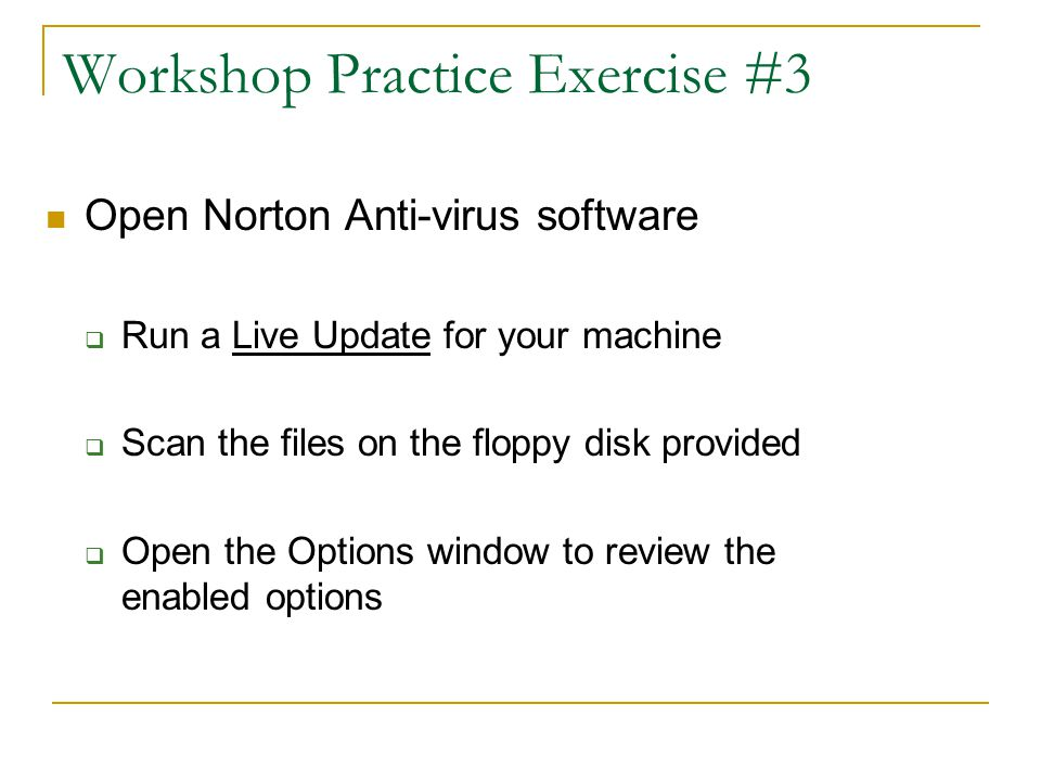 Workshop Practice Exercise #3 Open Norton Anti-virus software  Run a Live Update for your machine  Scan the files on the floppy disk provided  Open the Options window to review the enabled options