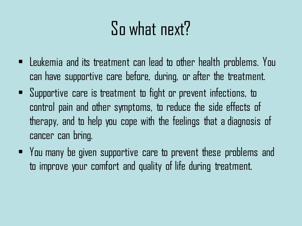 So what next. Leukemia and its treatment can lead to other health problems.