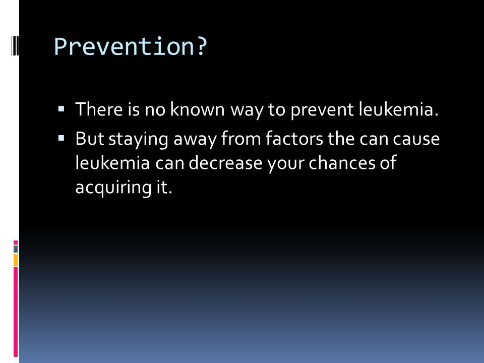 Prevention.  There is no known way to prevent leukemia.