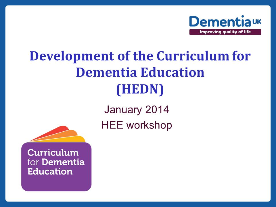 Insert date here if needed Development of the Curriculum for Dementia Education (HEDN) January 2014 HEE workshop
