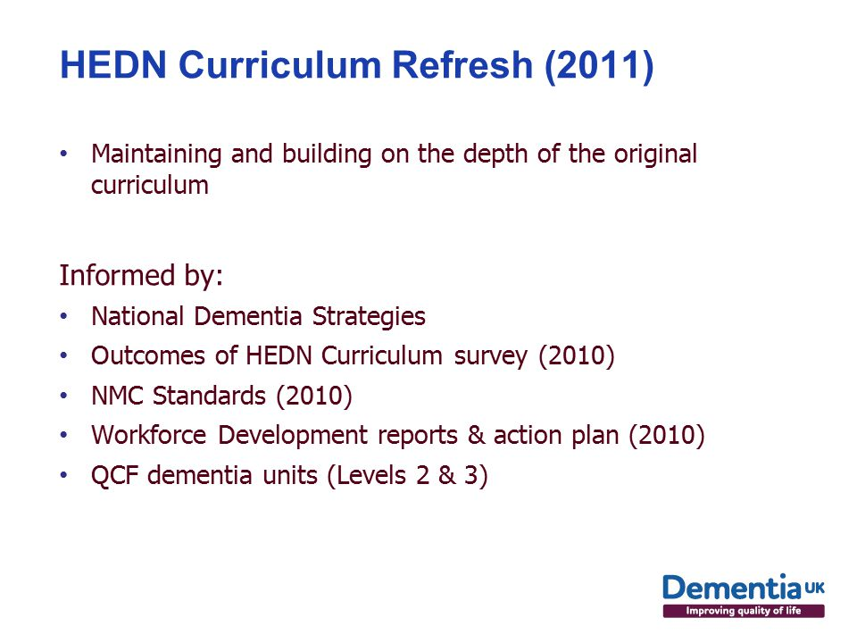 HEDN Curriculum Refresh (2011) Maintaining and building on the depth of the original curriculum Informed by: National Dementia Strategies Outcomes of HEDN Curriculum survey (2010) NMC Standards (2010) Workforce Development reports & action plan (2010) QCF dementia units (Levels 2 & 3)