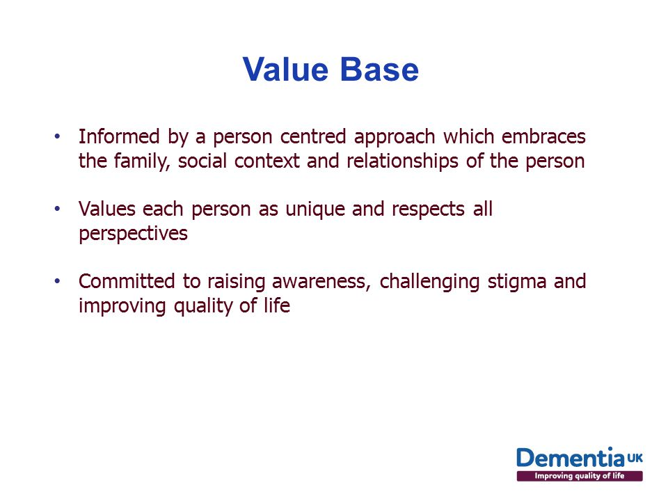 Value Base Informed by a person centred approach which embraces the family, social context and relationships of the person Values each person as unique and respects all perspectives Committed to raising awareness, challenging stigma and improving quality of life