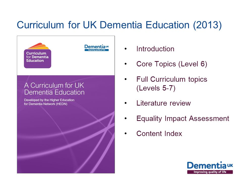 Curriculum for UK Dementia Education (2013) Introduction Core Topics (Level 6) Full Curriculum topics (Levels 5-7) Literature review Equality Impact Assessment Content Index