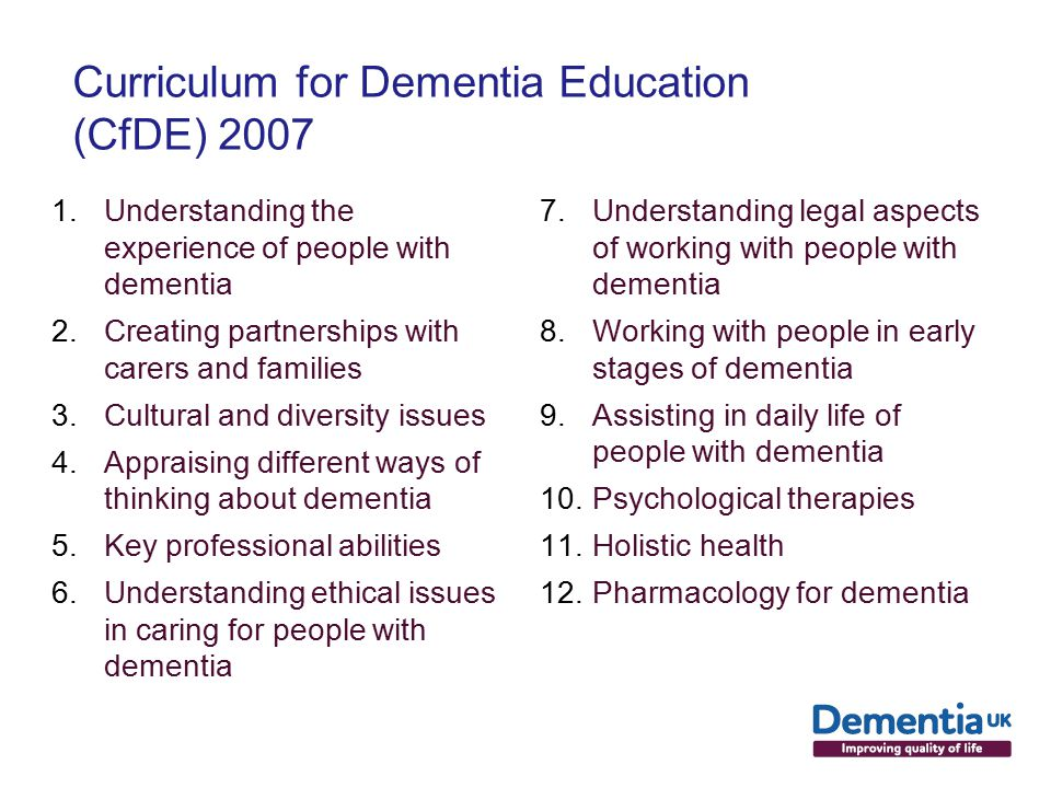 Curriculum for Dementia Education (CfDE) Understanding the experience of people with dementia 2.Creating partnerships with carers and families 3.Cultural and diversity issues 4.Appraising different ways of thinking about dementia 5.Key professional abilities 6.Understanding ethical issues in caring for people with dementia 7.Understanding legal aspects of working with people with dementia 8.Working with people in early stages of dementia 9.Assisting in daily life of people with dementia 10.Psychological therapies 11.Holistic health 12.Pharmacology for dementia