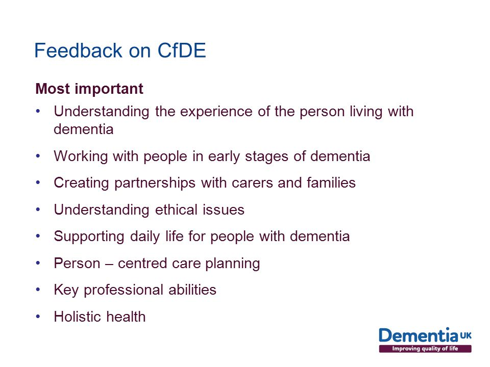 Feedback on CfDE Most important Understanding the experience of the person living with dementia Working with people in early stages of dementia Creating partnerships with carers and families Understanding ethical issues Supporting daily life for people with dementia Person – centred care planning Key professional abilities Holistic health