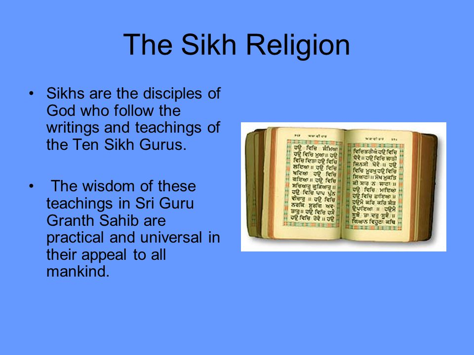 The Sikh Religion Sikhs are the disciples of God who follow the writings and teachings of the Ten Sikh Gurus.