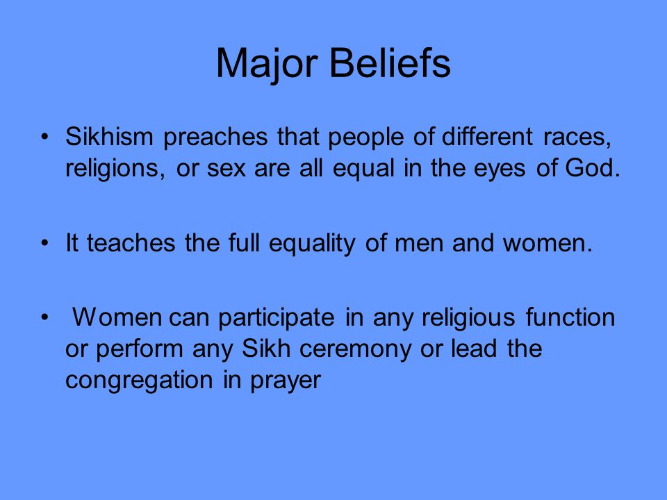 Major Beliefs Sikhism preaches that people of different races, religions, or sex are all equal in the eyes of God.