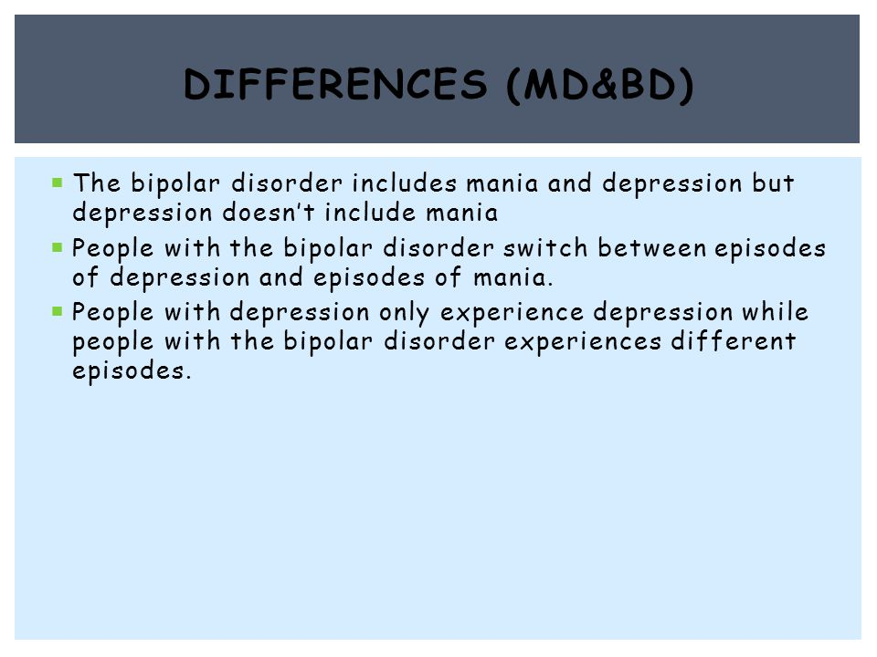  The bipolar disorder includes mania and depression but depression doesn't include mania  People with the bipolar disorder switch between episodes of depression and episodes of mania.