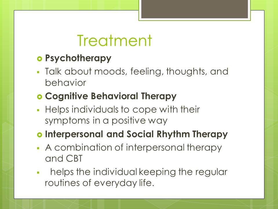Treatment  Psychotherapy  Talk about moods, feeling, thoughts, and behavior  Cognitive Behavioral Therapy  Helps individuals to cope with their symptoms in a positive way  Interpersonal and Social Rhythm Therapy  A combination of interpersonal therapy and CBT  helps the individual keeping the regular routines of everyday life.