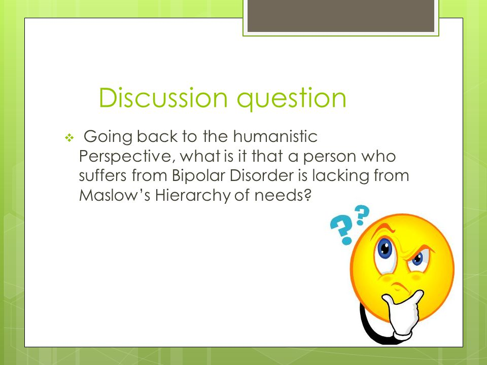 Discussion question  Going back to the humanistic Perspective, what is it that a person who suffers from Bipolar Disorder is lacking from Maslow's Hierarchy of needs