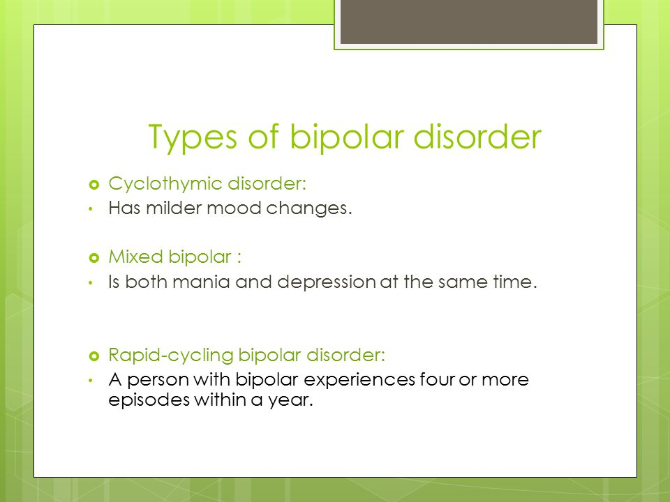 Types of bipolar disorder  Cyclothymic disorder: Has milder mood changes.