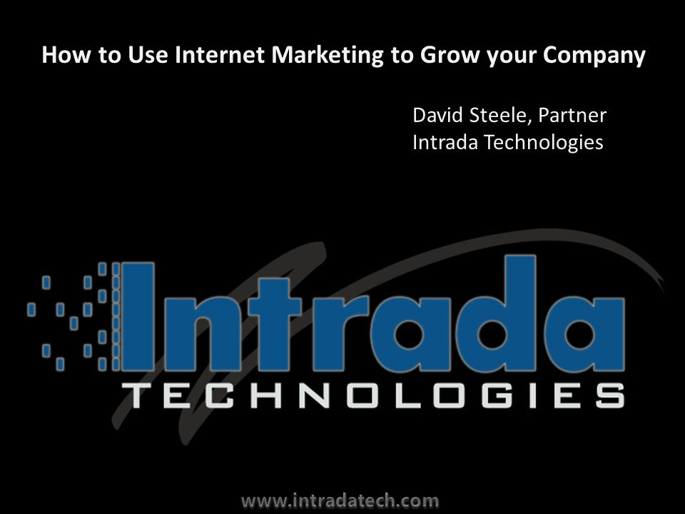How to Use Internet Marketing to Grow your Company David Steele, Partner Intrada Technologies