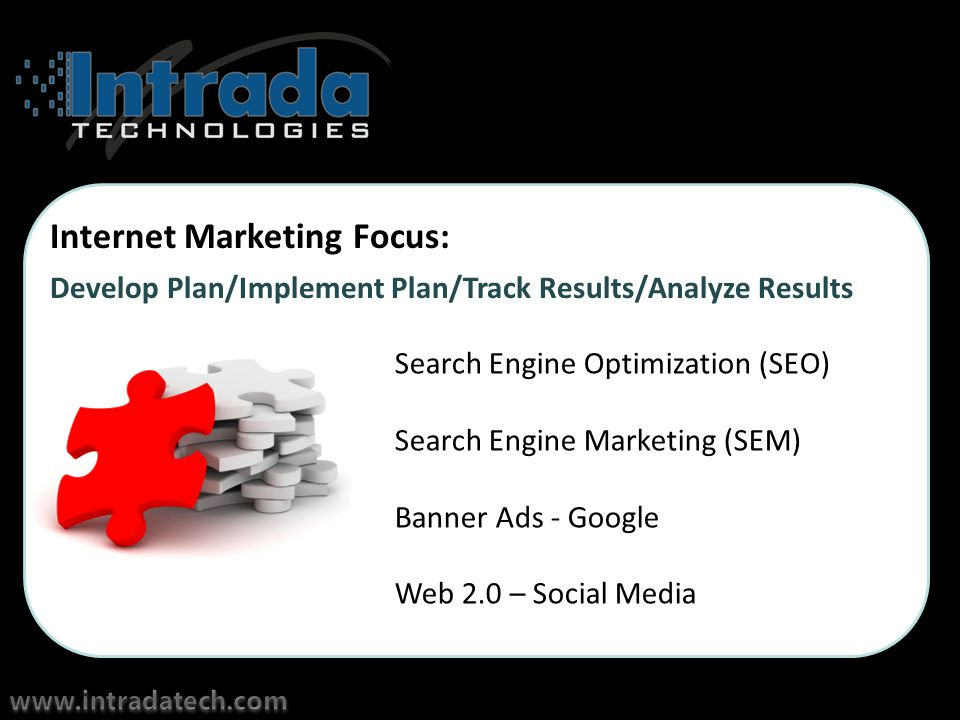 Internet Marketing Focus: Search Engine Optimization (SEO) Search Engine Marketing (SEM) Banner Ads - Google Web 2.0 – Social Media Develop Plan/Implement Plan/Track Results/Analyze Results