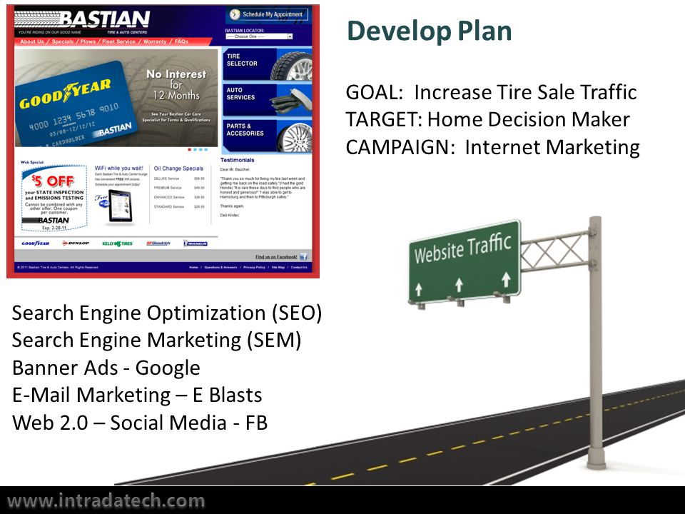 Develop Plan GOAL: Increase Tire Sale Traffic TARGET: Home Decision Maker CAMPAIGN: Internet Marketing Search Engine Optimization (SEO) Search Engine Marketing (SEM) Banner Ads - Google  Marketing – E Blasts Web 2.0 – Social Media - FB