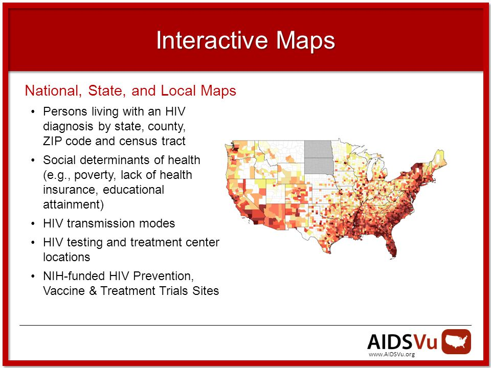 Interactive Maps National, State, and Local Maps Persons living with an HIV diagnosis by state, county, ZIP code and census tract Social determinants of health (e.g., poverty, lack of health insurance, educational attainment) HIV transmission modes HIV testing and treatment center locations NIH-funded HIV Prevention, Vaccine & Treatment Trials Sites