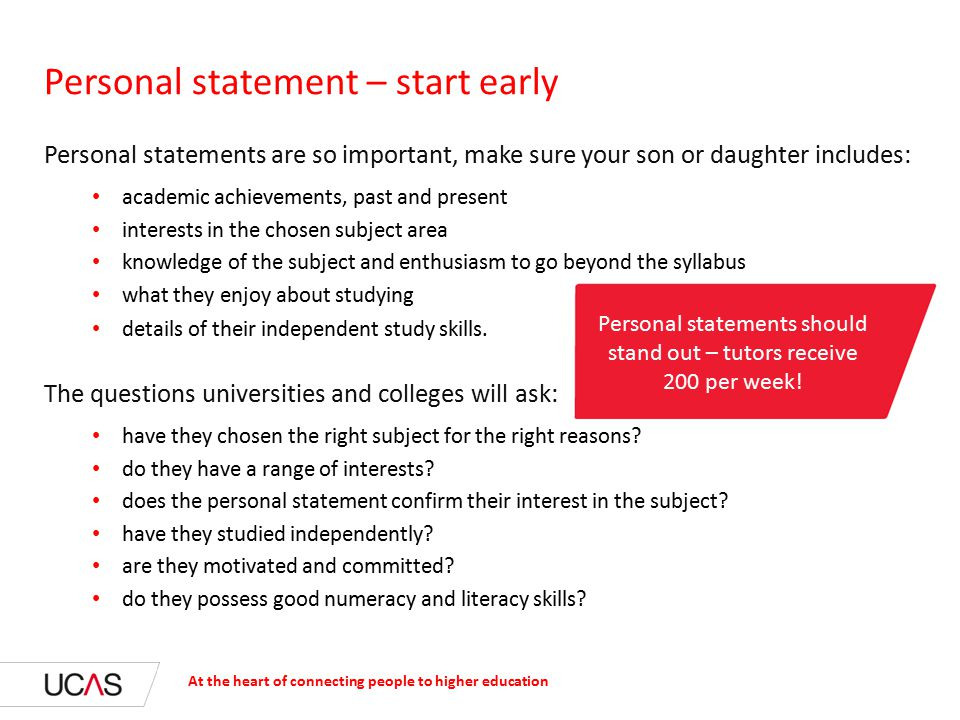Personal statements are so important, make sure your son or daughter includes: academic achievements, past and present interests in the chosen subject area knowledge of the subject and enthusiasm to go beyond the syllabus what they enjoy about studying details of their independent study skills.
