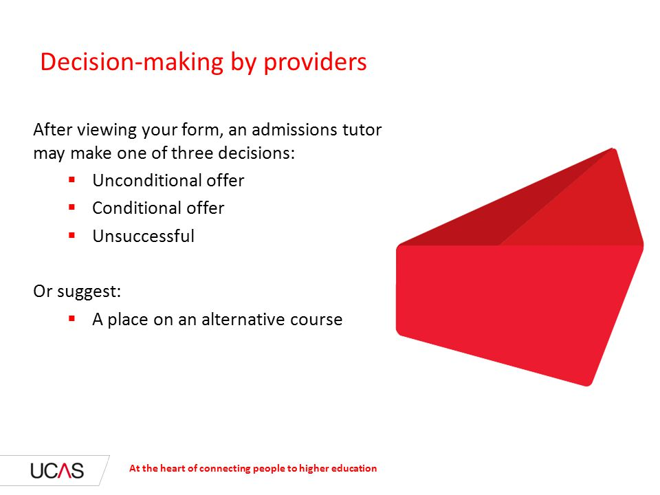 Decision-making by providers At the heart of connecting people to higher education After viewing your form, an admissions tutor may make one of three decisions:  Unconditional offer  Conditional offer  Unsuccessful Or suggest:  A place on an alternative course