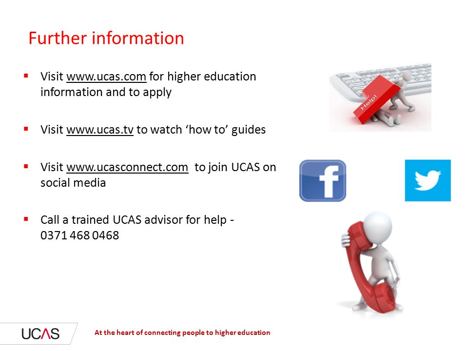 Further information  Visit   for higher education information and to apply  Visit   to watch 'how to' guides  Visit   to join UCAS on social media  Call a trained UCAS advisor for help At the heart of connecting people to higher education