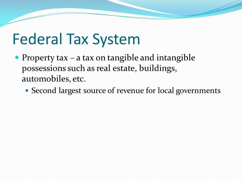 Federal Tax System Property tax – a tax on tangible and intangible possessions such as real estate, buildings, automobiles, etc.