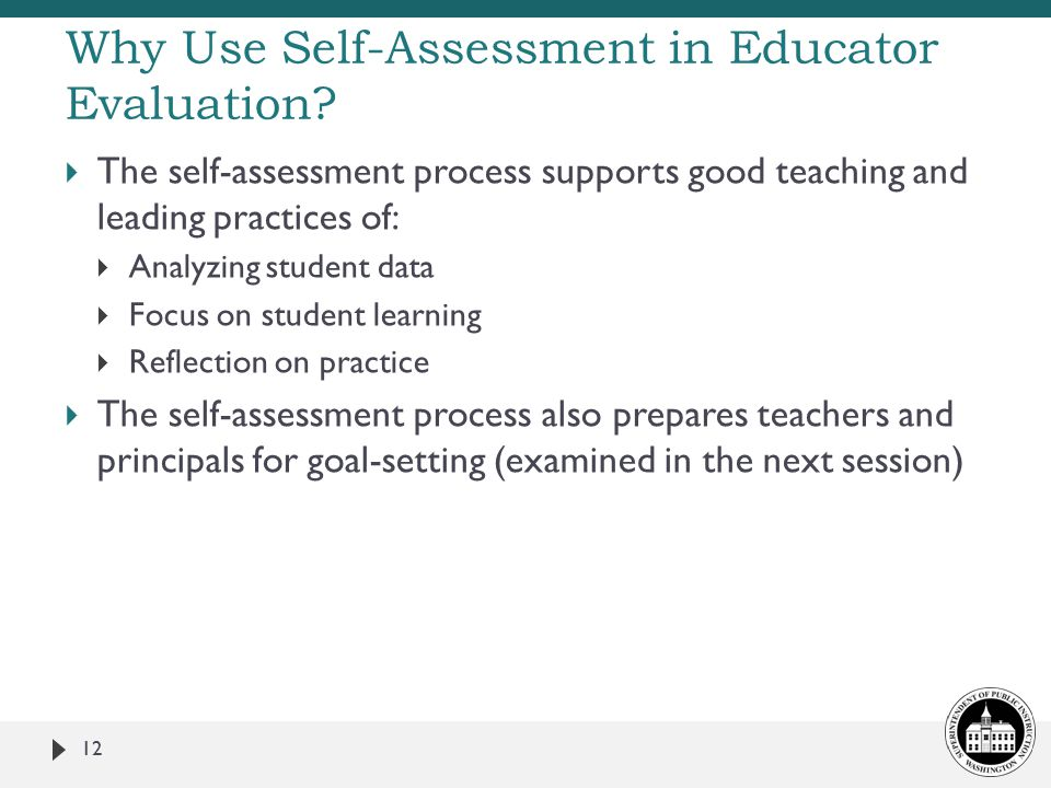  The self-assessment process supports good teaching and leading practices of:  Analyzing student data  Focus on student learning  Reflection on practice  The self-assessment process also prepares teachers and principals for goal-setting (examined in the next session) 12 Why Use Self-Assessment in Educator Evaluation