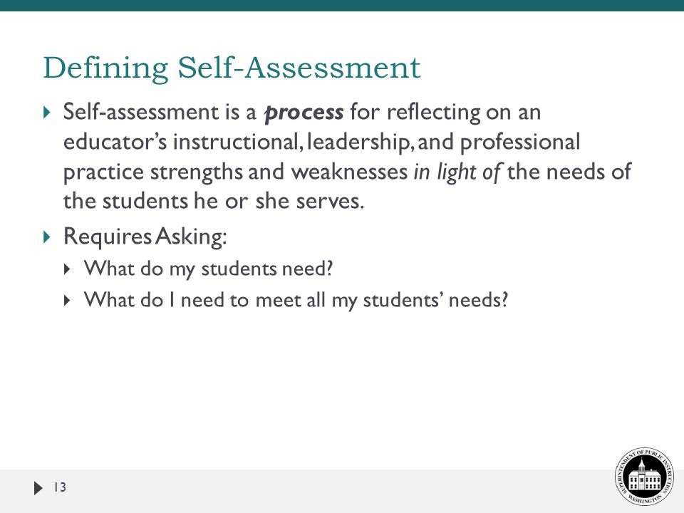  Self-assessment is a process for reflecting on an educator's instructional, leadership, and professional practice strengths and weaknesses in light of the needs of the students he or she serves.