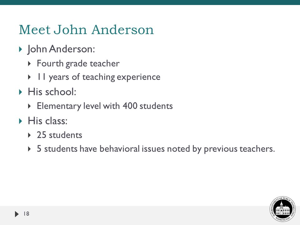  John Anderson:  Fourth grade teacher  11 years of teaching experience  His school:  Elementary level with 400 students  His class:  25 students  5 students have behavioral issues noted by previous teachers.