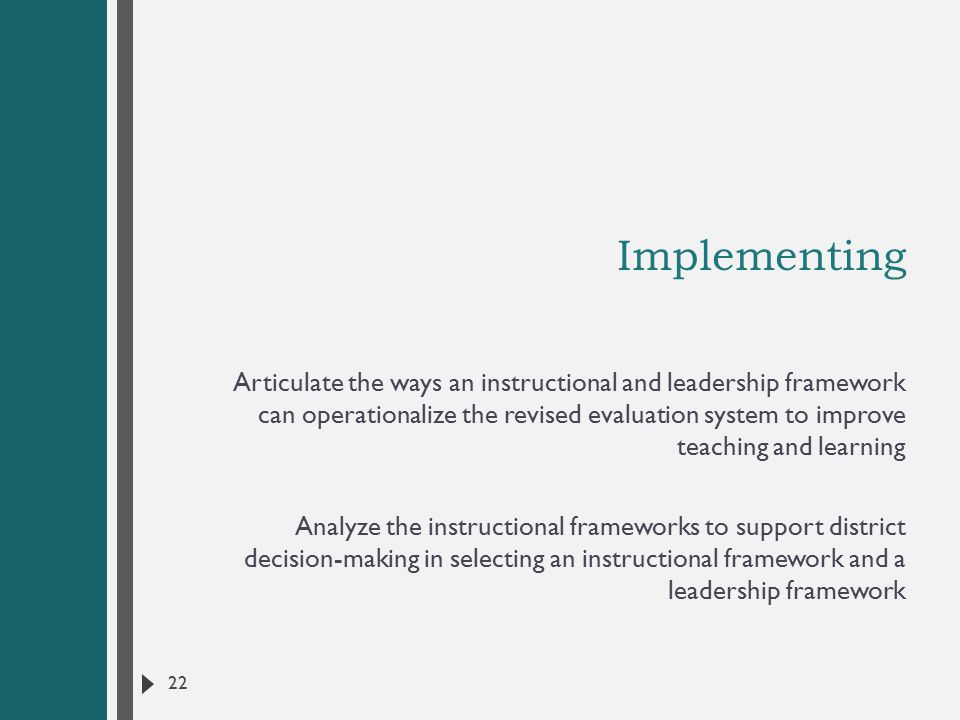 Implementing Articulate the ways an instructional and leadership framework can operationalize the revised evaluation system to improve teaching and learning Analyze the instructional frameworks to support district decision-making in selecting an instructional framework and a leadership framework 22