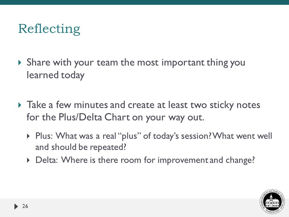  Share with your team the most important thing you learned today  Take a few minutes and create at least two sticky notes for the Plus/Delta Chart on your way out.