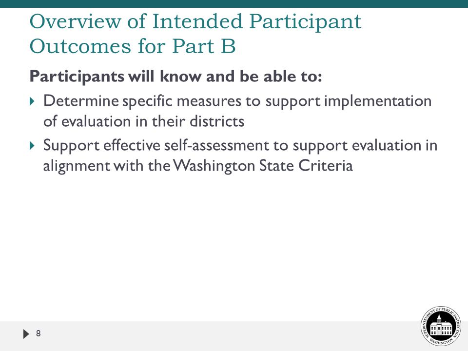 Participants will know and be able to:  Determine specific measures to support implementation of evaluation in their districts  Support effective self-assessment to support evaluation in alignment with the Washington State Criteria 8 Overview of Intended Participant Outcomes for Part B