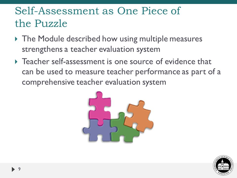  The Module described how using multiple measures strengthens a teacher evaluation system  Teacher self-assessment is one source of evidence that can be used to measure teacher performance as part of a comprehensive teacher evaluation system 9 Self-Assessment as One Piece of the Puzzle