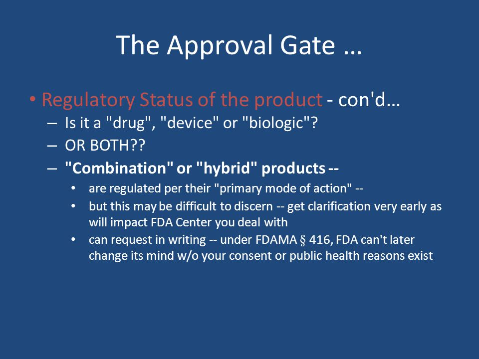 The Approval Gate … Regulatory Status of the product - con d… – Is it a drug , device or biologic .