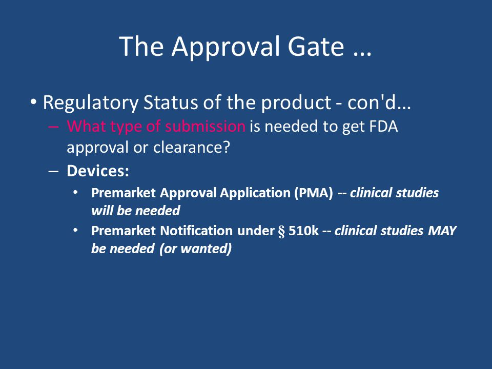 The Approval Gate … Regulatory Status of the product - con d… – What type of submission is needed to get FDA approval or clearance.
