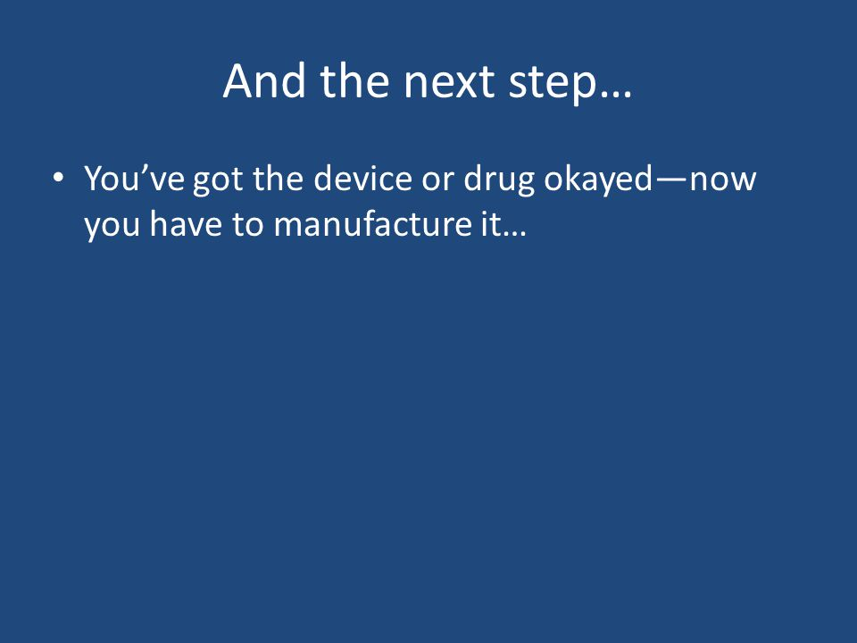 And the next step… You've got the device or drug okayed—now you have to manufacture it…