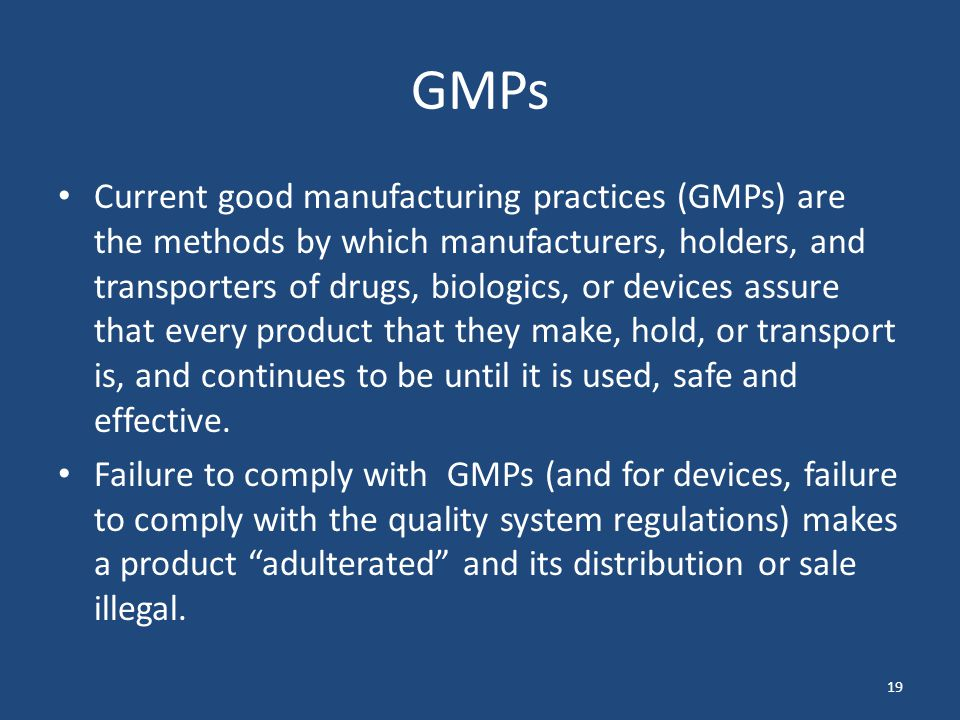 19 GMPs Current good manufacturing practices (GMPs) are the methods by which manufacturers, holders, and transporters of drugs, biologics, or devices assure that every product that they make, hold, or transport is, and continues to be until it is used, safe and effective.