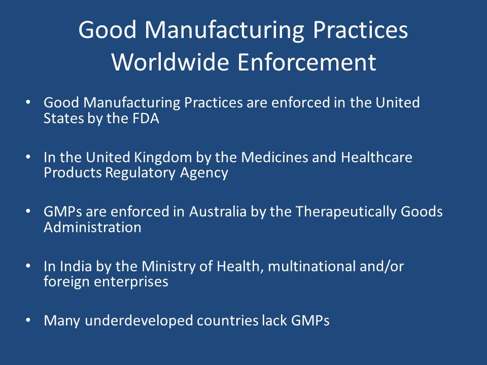 Good Manufacturing Practices Worldwide Enforcement Good Manufacturing Practices are enforced in the United States by the FDA In the United Kingdom by the Medicines and Healthcare Products Regulatory Agency GMPs are enforced in Australia by the Therapeutically Goods Administration In India by the Ministry of Health, multinational and/or foreign enterprises Many underdeveloped countries lack GMPs