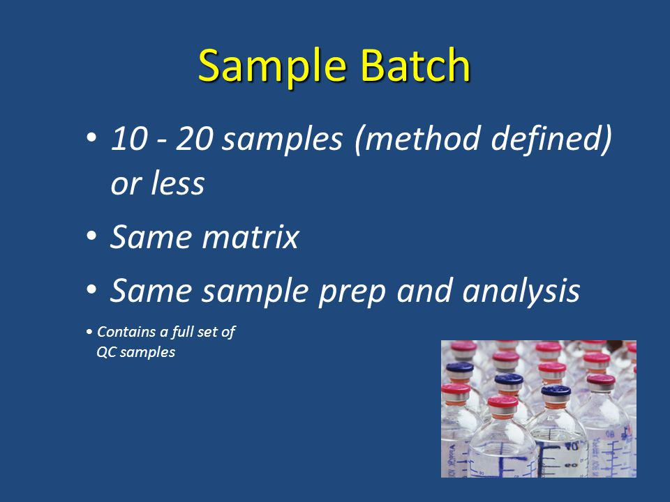 Sample Batch samples (method defined) or less Same matrix Same sample prep and analysis Contains a full set of QC samples