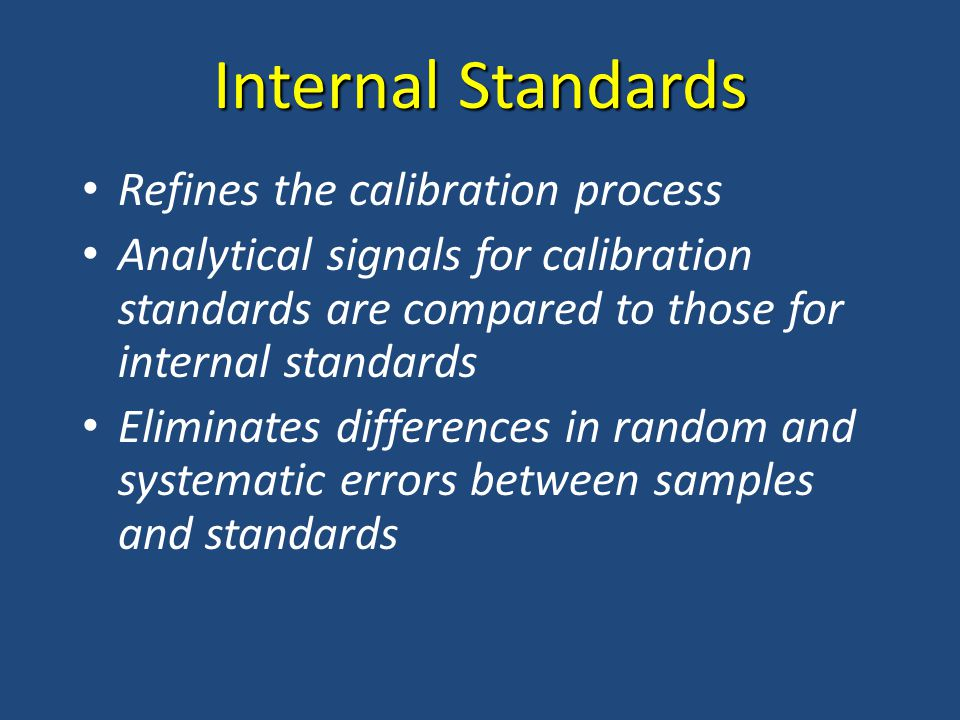 Internal Standards Refines the calibration process Analytical signals for calibration standards are compared to those for internal standards Eliminates differences in random and systematic errors between samples and standards