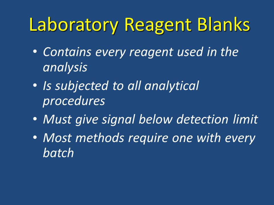 Laboratory Reagent Blanks Contains every reagent used in the analysis Is subjected to all analytical procedures Must give signal below detection limit Most methods require one with every batch