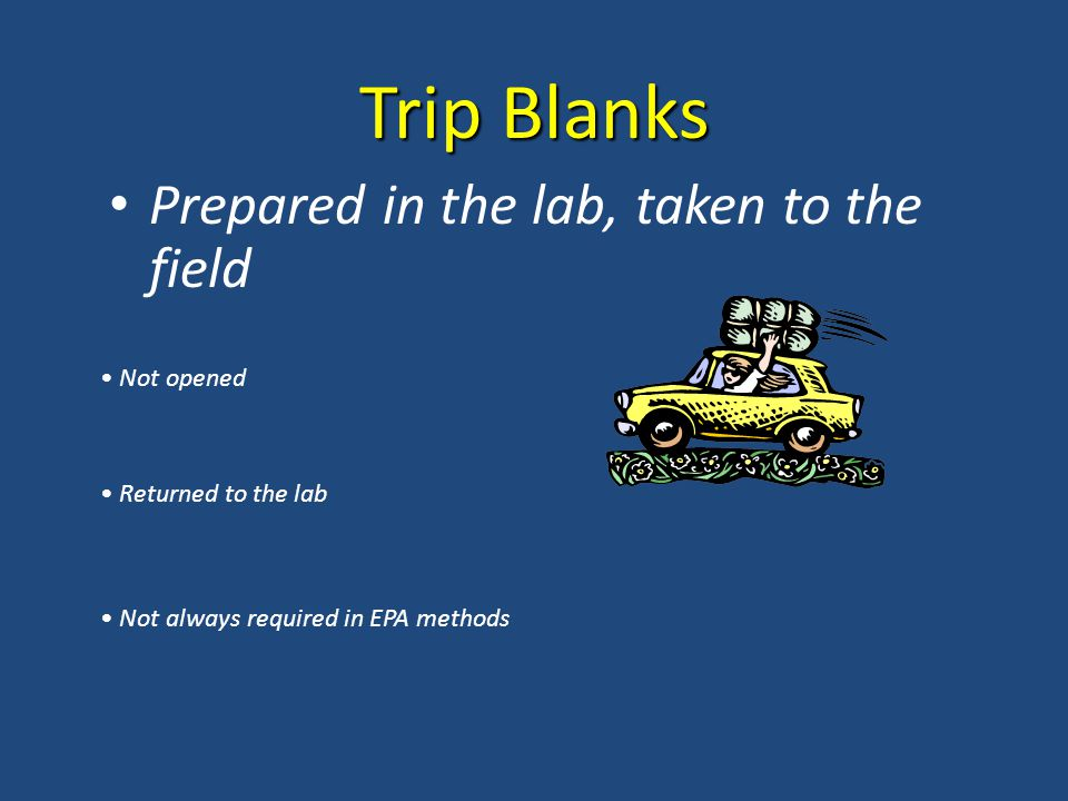 Trip Blanks Prepared in the lab, taken to the field Not opened Returned to the lab Not always required in EPA methods