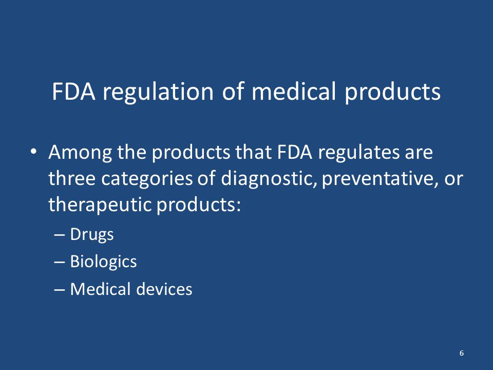 6 FDA regulation of medical products Among the products that FDA regulates are three categories of diagnostic, preventative, or therapeutic products: – Drugs – Biologics – Medical devices