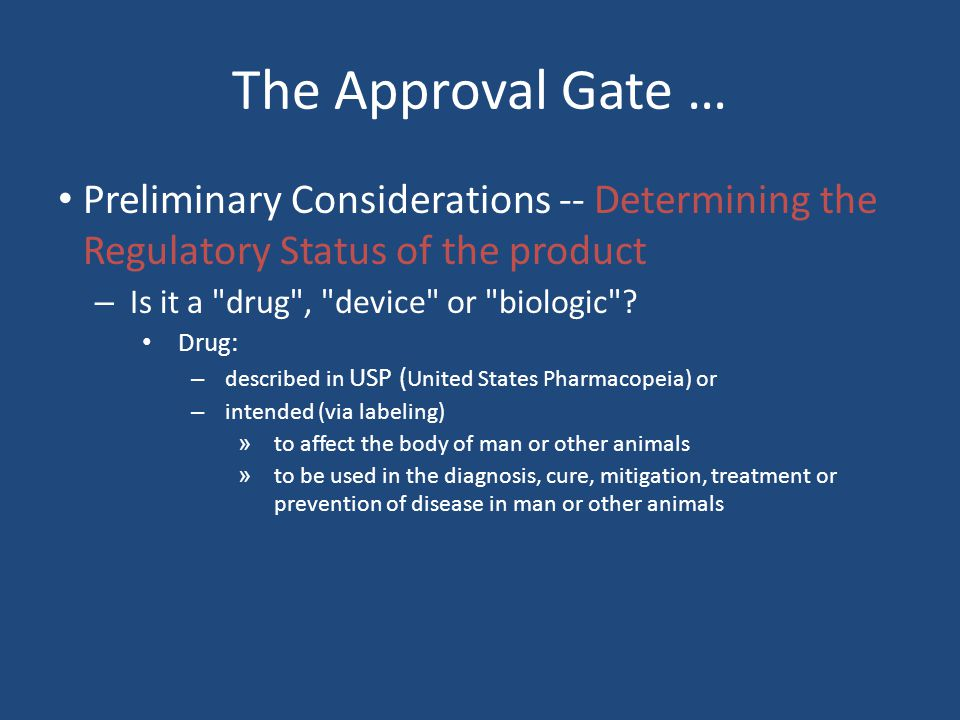 The Approval Gate … Preliminary Considerations -- Determining the Regulatory Status of the product – Is it a drug , device or biologic .