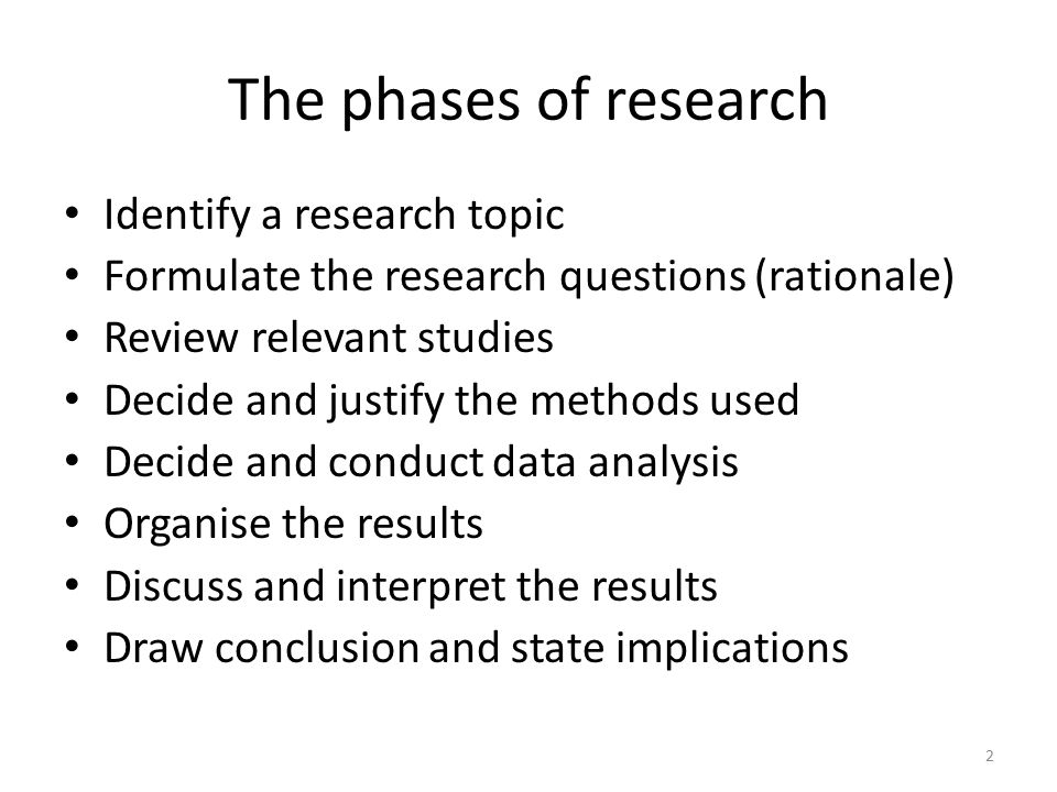 The phases of research Identify a research topic Formulate the research questions (rationale) Review relevant studies Decide and justify the methods used Decide and conduct data analysis Organise the results Discuss and interpret the results Draw conclusion and state implications 2