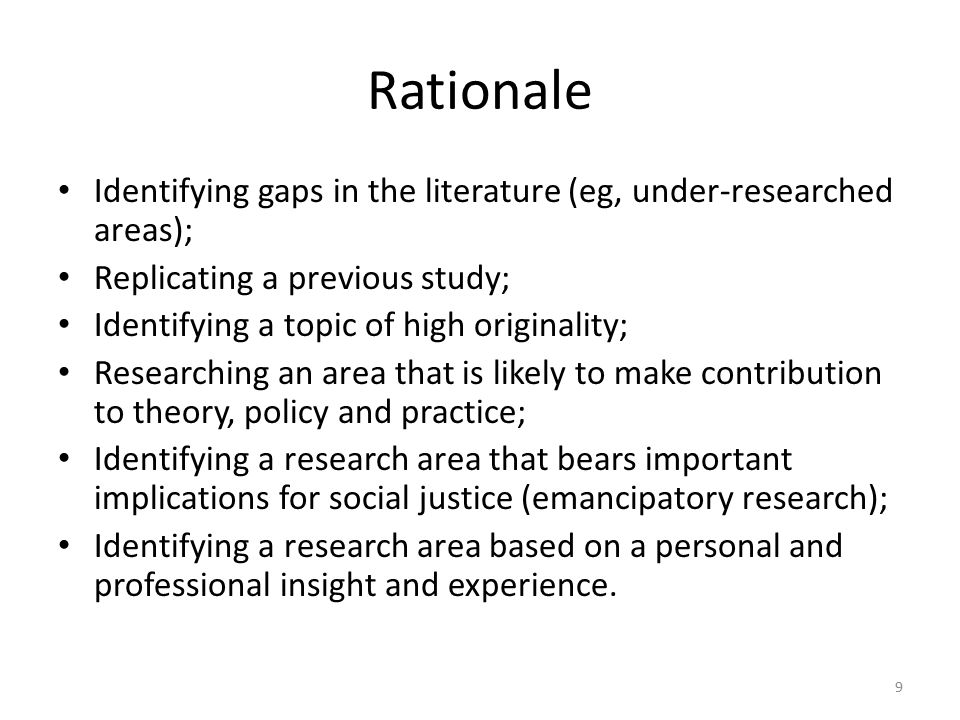 Rationale Identifying gaps in the literature (eg, under-researched areas); Replicating a previous study; Identifying a topic of high originality; Researching an area that is likely to make contribution to theory, policy and practice; Identifying a research area that bears important implications for social justice (emancipatory research); Identifying a research area based on a personal and professional insight and experience.