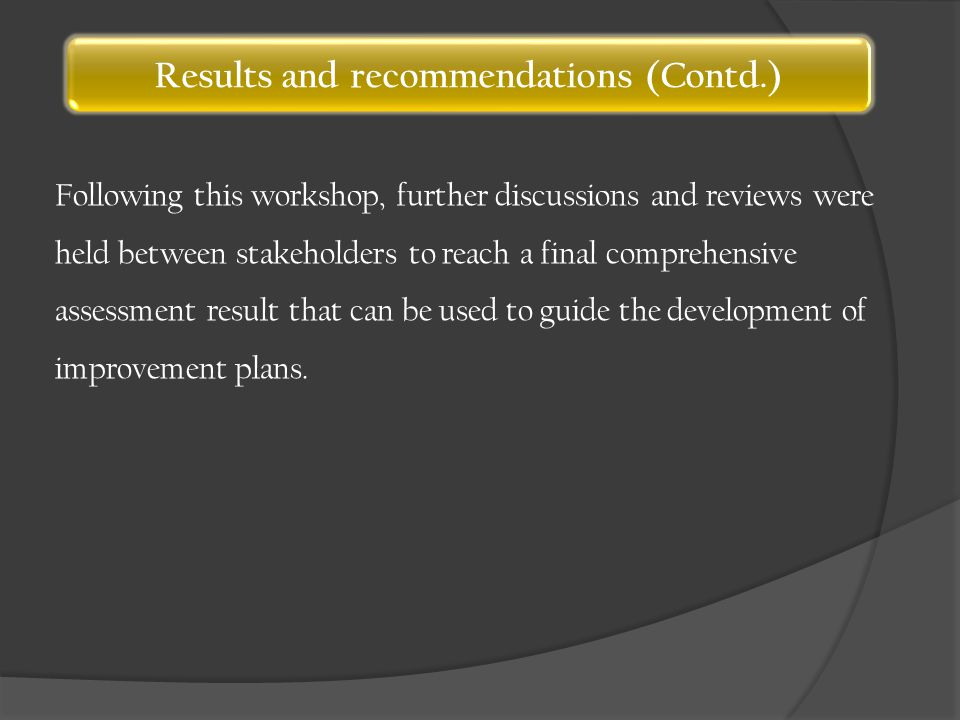 Results and recommendations (Contd.) Following this workshop, further discussions and reviews were held between stakeholders to reach a final comprehensive assessment result that can be used to guide the development of improvement plans.